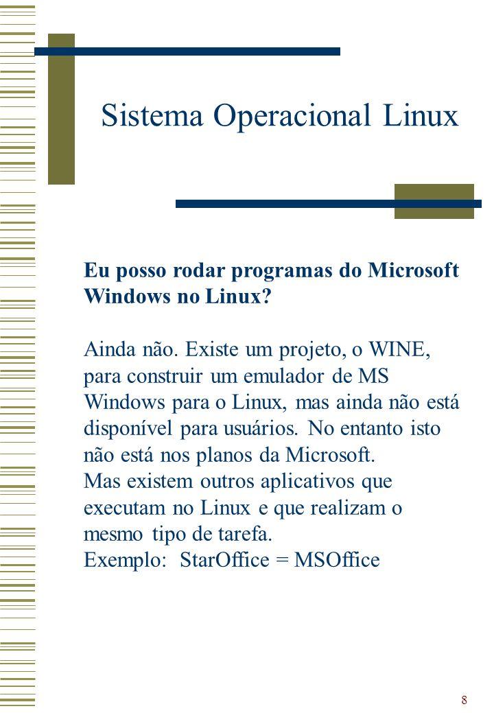 8 Sistema Operacional Linux Eu posso rodar programas do Microsoft Windows no Linux? Ainda não. Existe um projeto, o WINE, para construir um emulador d