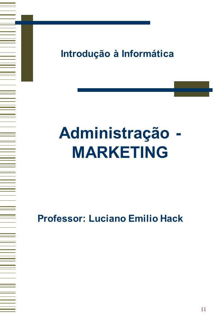 11 Introdução à Informática Administração - MARKETING Professor: Luciano Emilio Hack