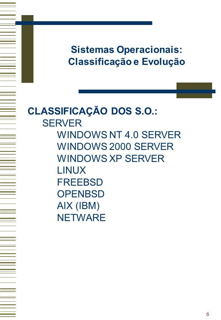 6 Sistemas Operacionais: Classificação e Evolução CLASSIFICAÇÃO DOS S.O.: SERVER WINDOWS NT 4.0 SERVER WINDOWS 2000 SERVER WINDOWS XP SERVER LINUX FRE