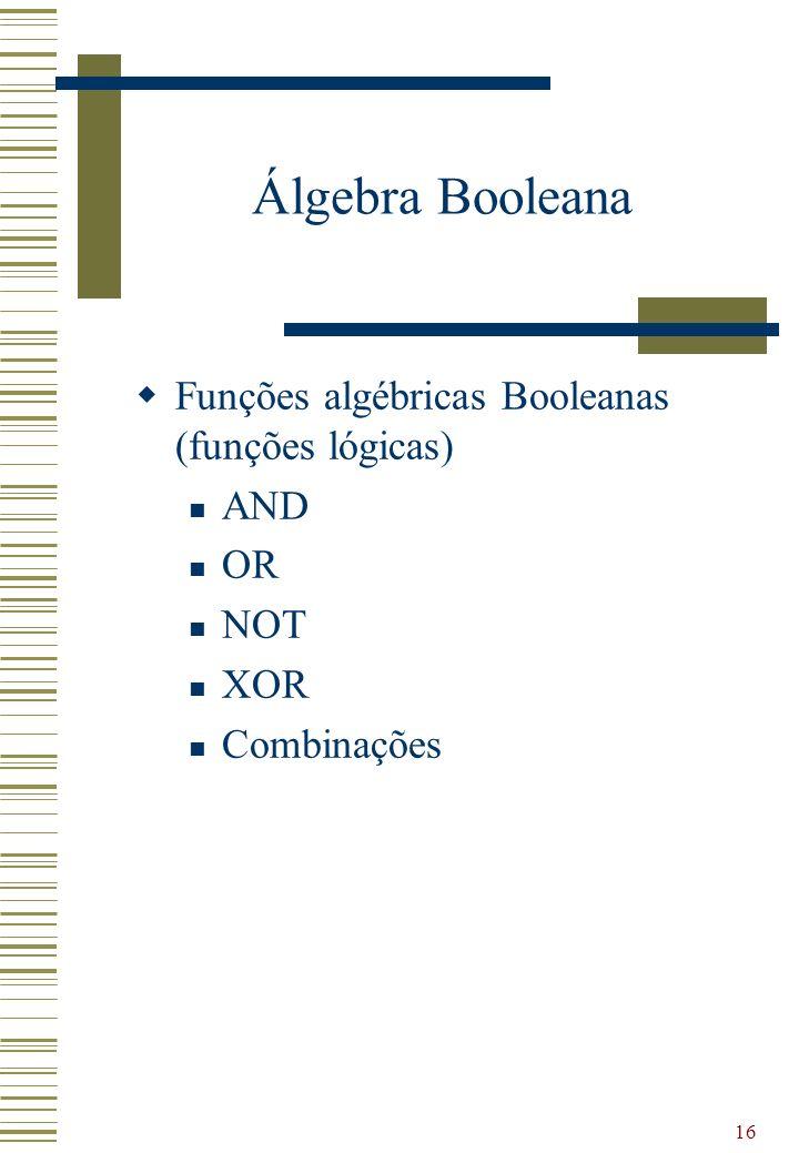 16 Álgebra Booleana Funções algébricas Booleanas (funções lógicas) AND OR NOT XOR Combinações
