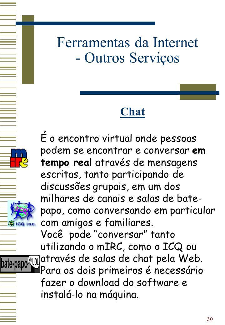 30 Ferramentas da Internet - Outros Serviços Chat É o encontro virtual onde pessoas podem se encontrar e conversar em tempo real através de mensagens