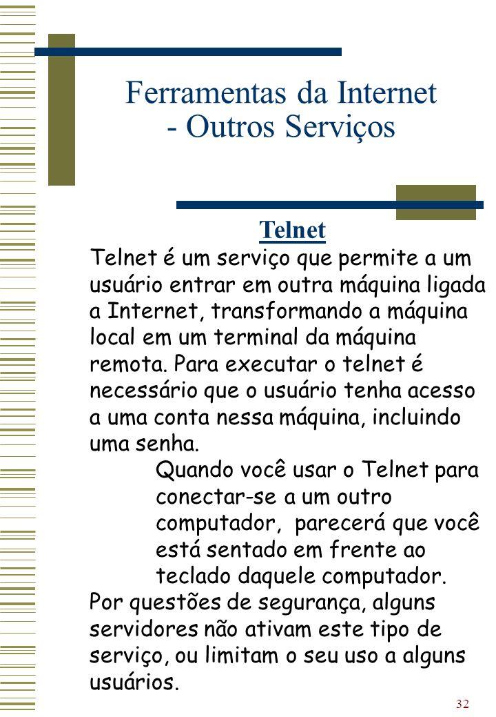 32 Ferramentas da Internet - Outros Serviços Telnet Telnet é um serviço que permite a um usuário entrar em outra máquina ligada a Internet, transforma