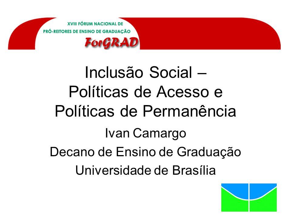 Inclusão Social – Políticas de Acesso e Políticas de Permanência Ivan Camargo Decano de Ensino de Graduação Universidade de Brasília