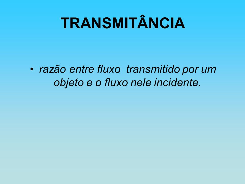 TRANSMITÂNCIA razão entre fluxo transmitido por um objeto e o fluxo nele incidente.