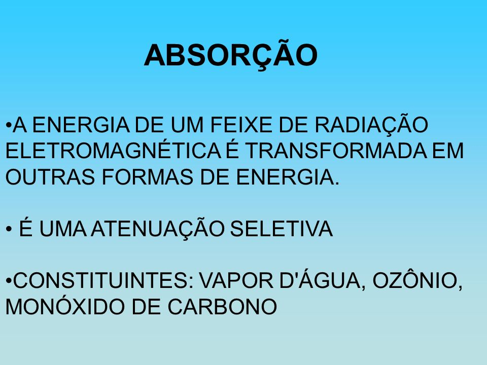 A ENERGIA DE UM FEIXE DE RADIAÇÃO ELETROMAGNÉTICA É TRANSFORMADA EM OUTRAS FORMAS DE ENERGIA. É UMA ATENUAÇÃO SELETIVA CONSTITUINTES: VAPOR D'ÁGUA, OZ