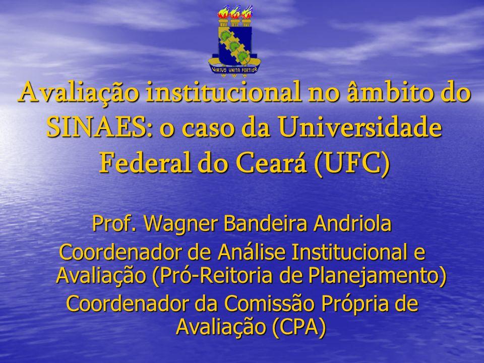 Avaliação institucional no âmbito do SINAES: o caso da Universidade Federal do Ceará (UFC) Prof. Wagner Bandeira Andriola Coordenador de Análise Insti