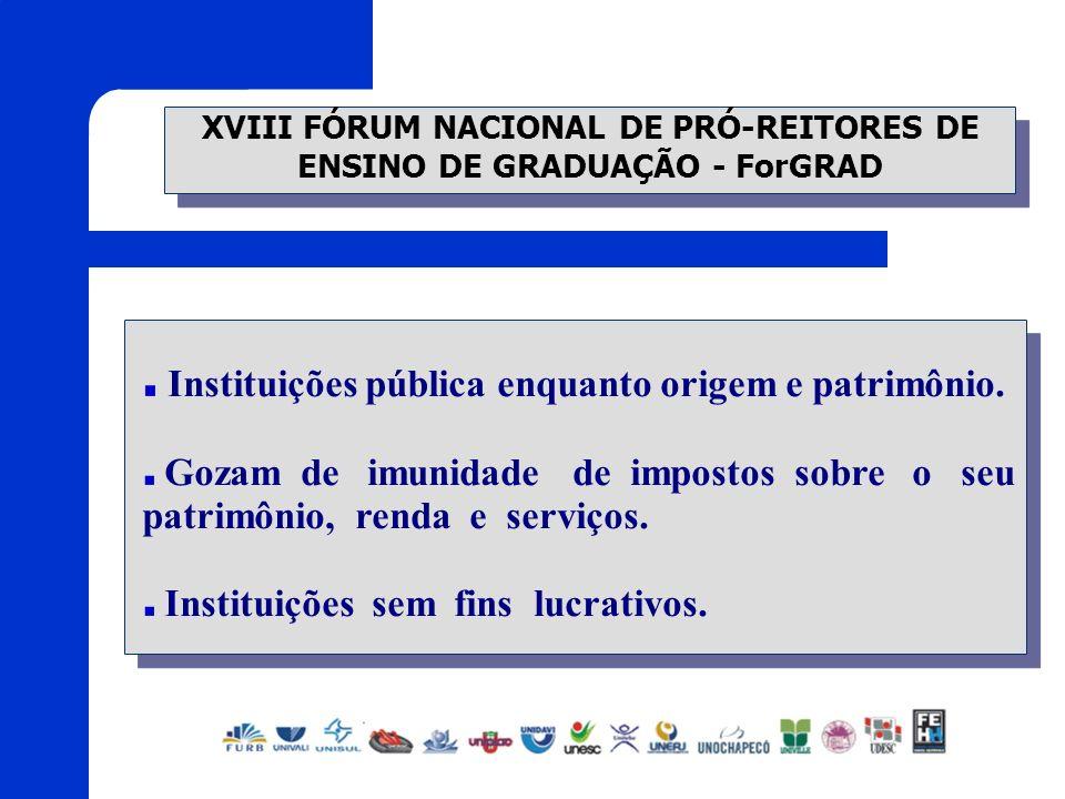 XVIII FÓRUM NACIONAL DE PRÓ-REITORES DE ENSINO DE GRADUAÇÃO - ForGRAD Instituições pública enquanto origem e patrimônio. Gozam de imunidade de imposto