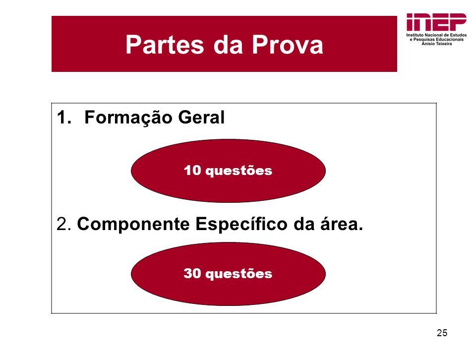 25 Partes da Prova 1.Formação Geral 2. Componente Específico da área. 10 questões 30 questões