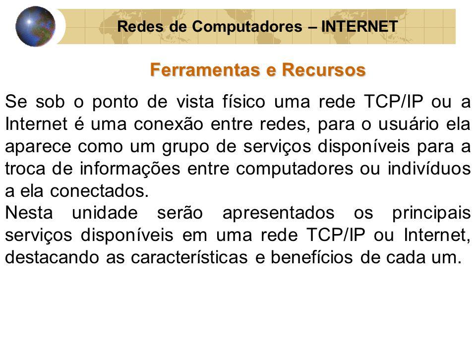 Redes de Computadores – INTERNET Ferramentas e Recursos Se sob o ponto de vista físico uma rede TCP/IP ou a Internet é uma conexão entre redes, para o