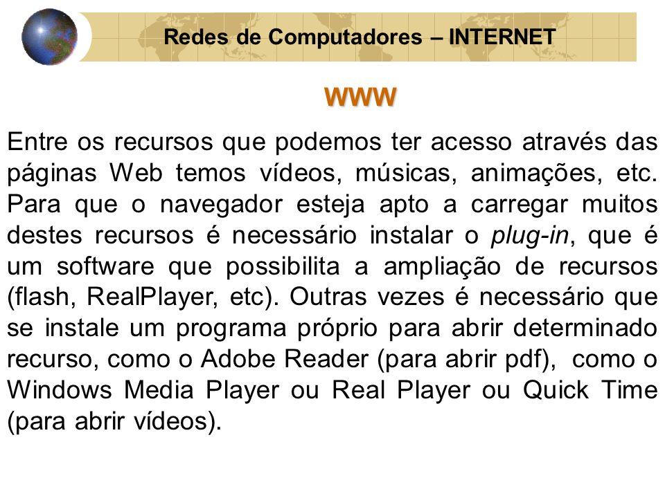 Redes de Computadores – INTERNETWWW Entre os recursos que podemos ter acesso através das páginas Web temos vídeos, músicas, animações, etc. Para que o