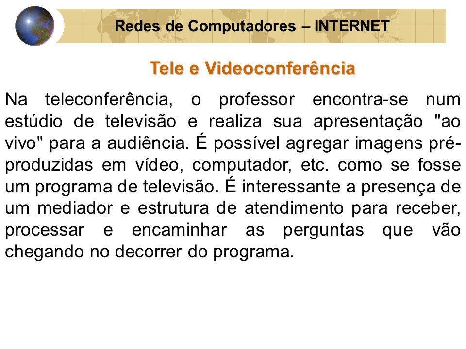 Redes de Computadores – INTERNET Tele e Videoconferência Na teleconferência, o professor encontra-se num estúdio de televisão e realiza sua apresentaç