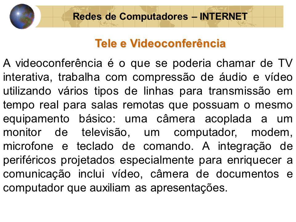 Redes de Computadores – INTERNET Tele e Videoconferência A videoconferência é o que se poderia chamar de TV interativa, trabalha com compressão de áud