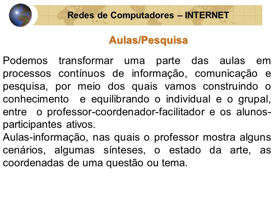 Redes de Computadores – INTERNETAulas/Pesquisa Podemos transformar uma parte das aulas em processos contínuos de informação, comunicação e pesquisa, p