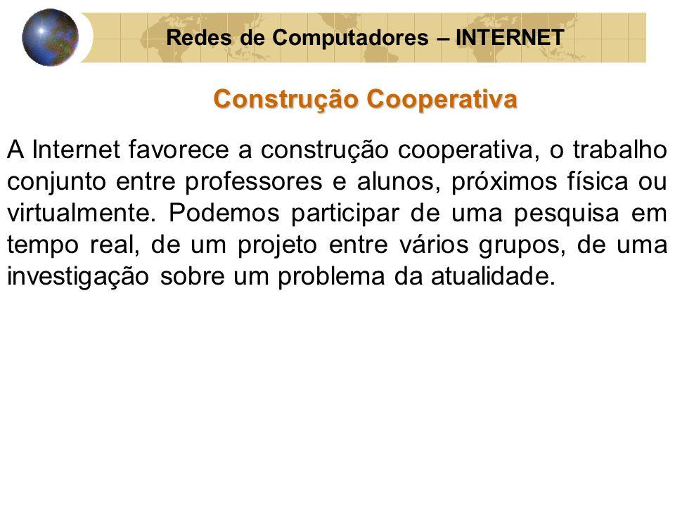 Redes de Computadores – INTERNET Construção Cooperativa A Internet favorece a construção cooperativa, o trabalho conjunto entre professores e alunos,
