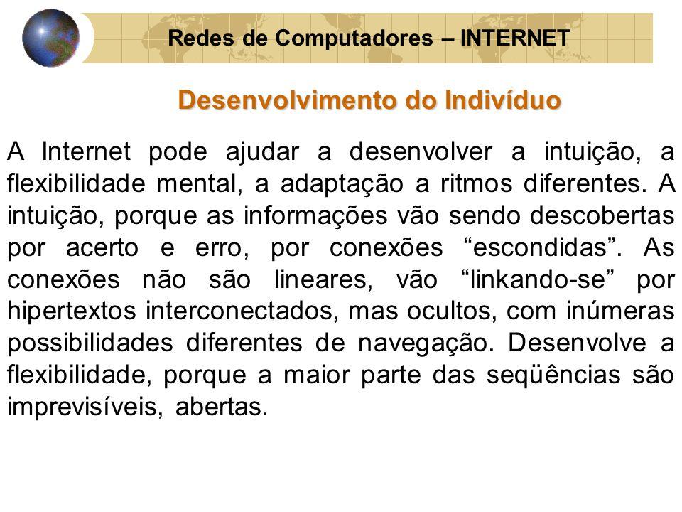 Redes de Computadores – INTERNET Desenvolvimento do Indivíduo A Internet pode ajudar a desenvolver a intuição, a flexibilidade mental, a adaptação a r