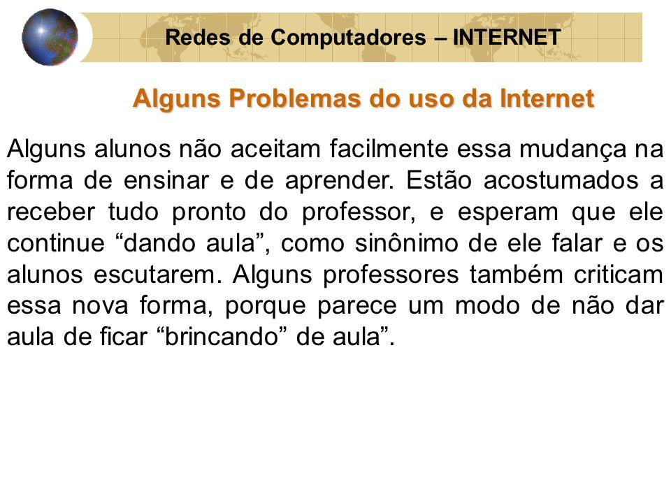 Redes de Computadores – INTERNET Alguns Problemas do uso da Internet Alguns alunos não aceitam facilmente essa mudança na forma de ensinar e de aprend