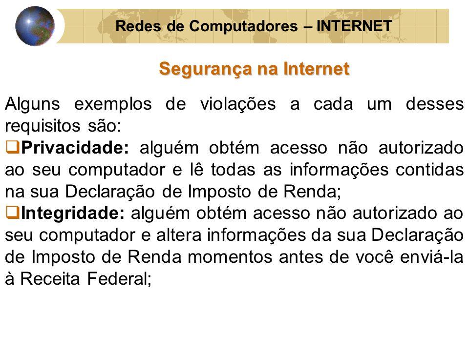 Redes de Computadores – INTERNET Segurança na Internet Alguns exemplos de violações a cada um desses requisitos são: Privacidade: alguém obtém acesso