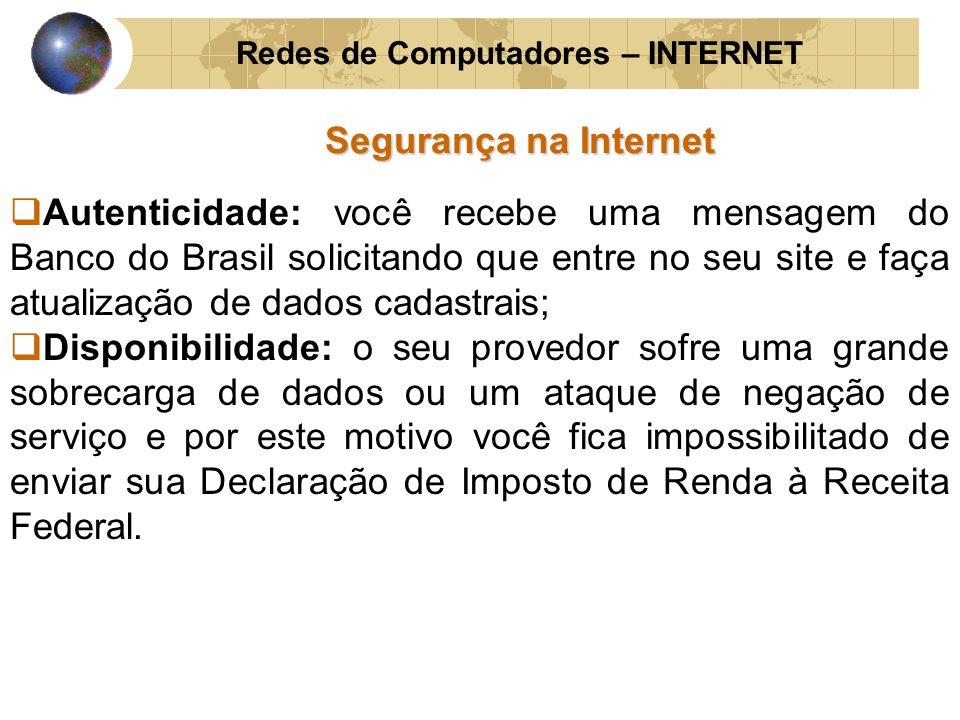 Redes de Computadores – INTERNET Segurança na Internet Autenticidade: você recebe uma mensagem do Banco do Brasil solicitando que entre no seu site e