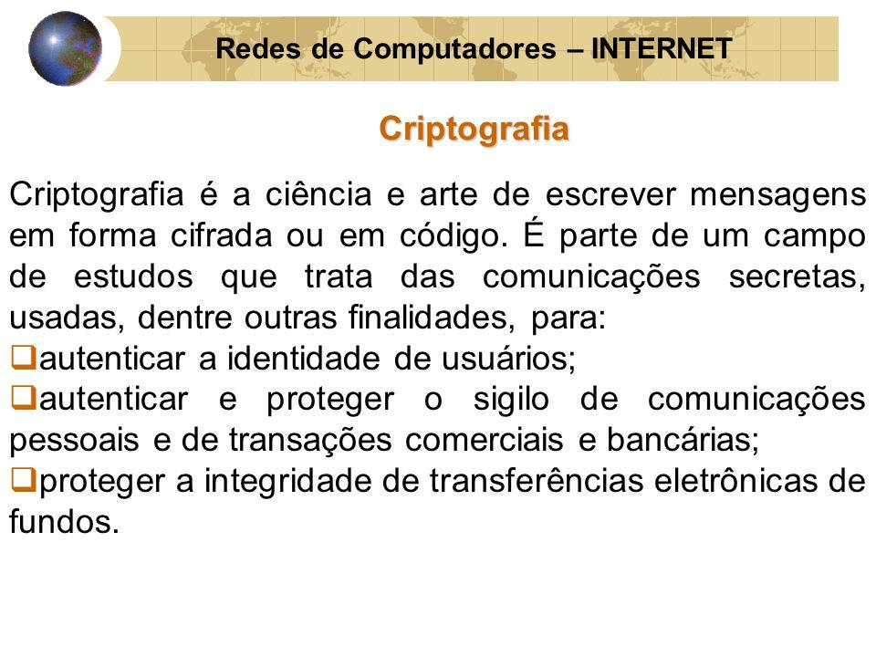 Redes de Computadores – INTERNETCriptografia Criptografia é a ciência e arte de escrever mensagens em forma cifrada ou em código. É parte de um campo