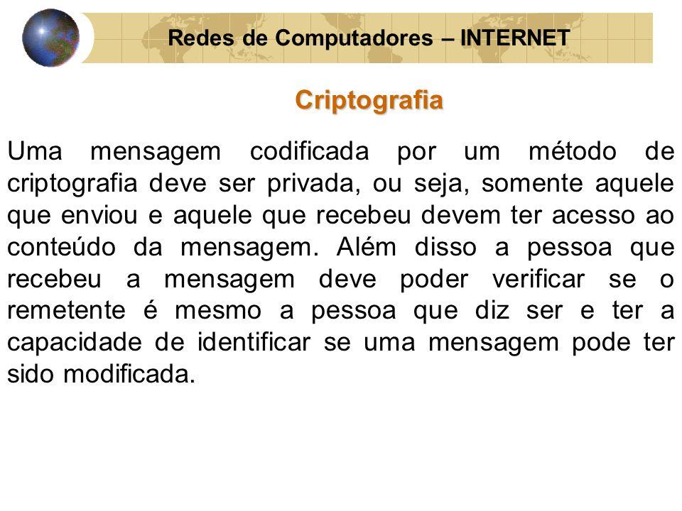 Redes de Computadores – INTERNETCriptografia Uma mensagem codificada por um método de criptografia deve ser privada, ou seja, somente aquele que envio