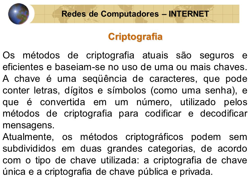 Redes de Computadores – INTERNETCriptografia Os métodos de criptografia atuais são seguros e eficientes e baseiam-se no uso de uma ou mais chaves. A c