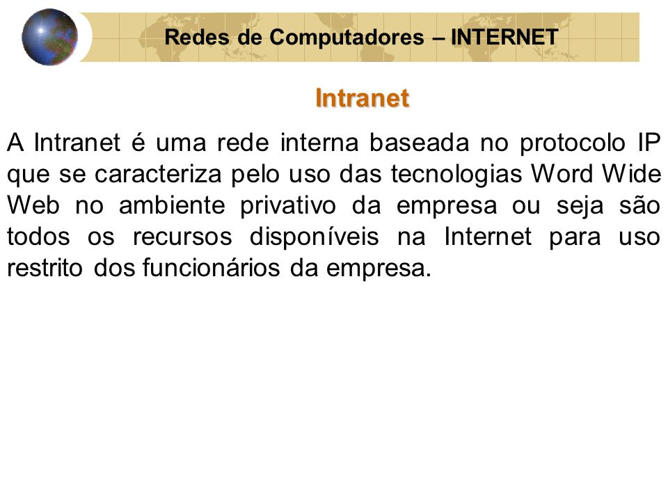 Redes de Computadores – INTERNETIntranet É composta por um servidor Web corporativo, tornando- se disponíveis para os usuários através de uma rede interna ou acesso discado privativo, fornecendo assim uma variedade de informações por meio de um único software o navegador Web.