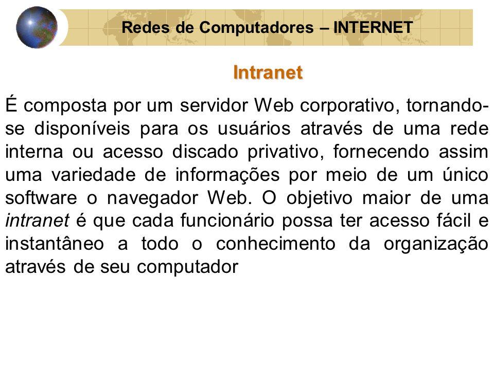 Redes de Computadores – INTERNETIntranet Além de incorporar toda a tecnologia Internet, as Intranets podem utilizar a estrutura de comunicação de dados da própria rede pública para se comunicar com filiais ou com qualquer empresa conectada à grande rede.