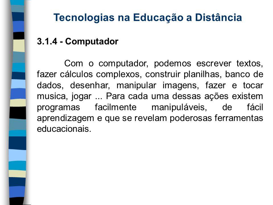 Tecnologias na Educação a Distância 3.1.4 - Computador Com o computador, podemos escrever textos, fazer cálculos complexos, construir planilhas, banco