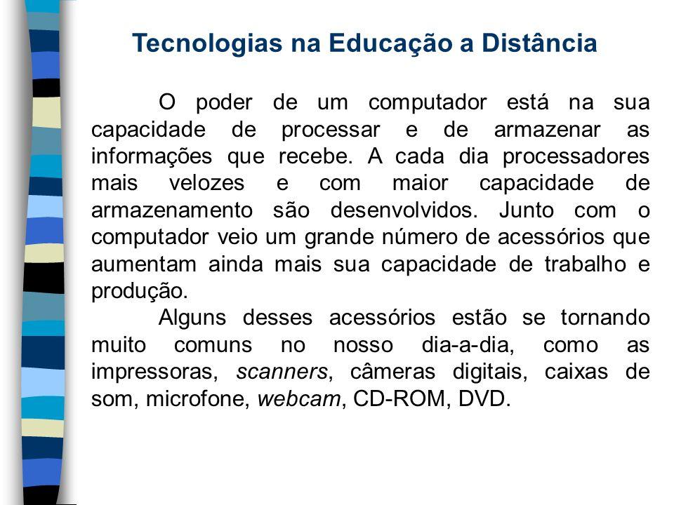 Tecnologias na Educação a Distância O poder de um computador está na sua capacidade de processar e de armazenar as informações que recebe. A cada dia