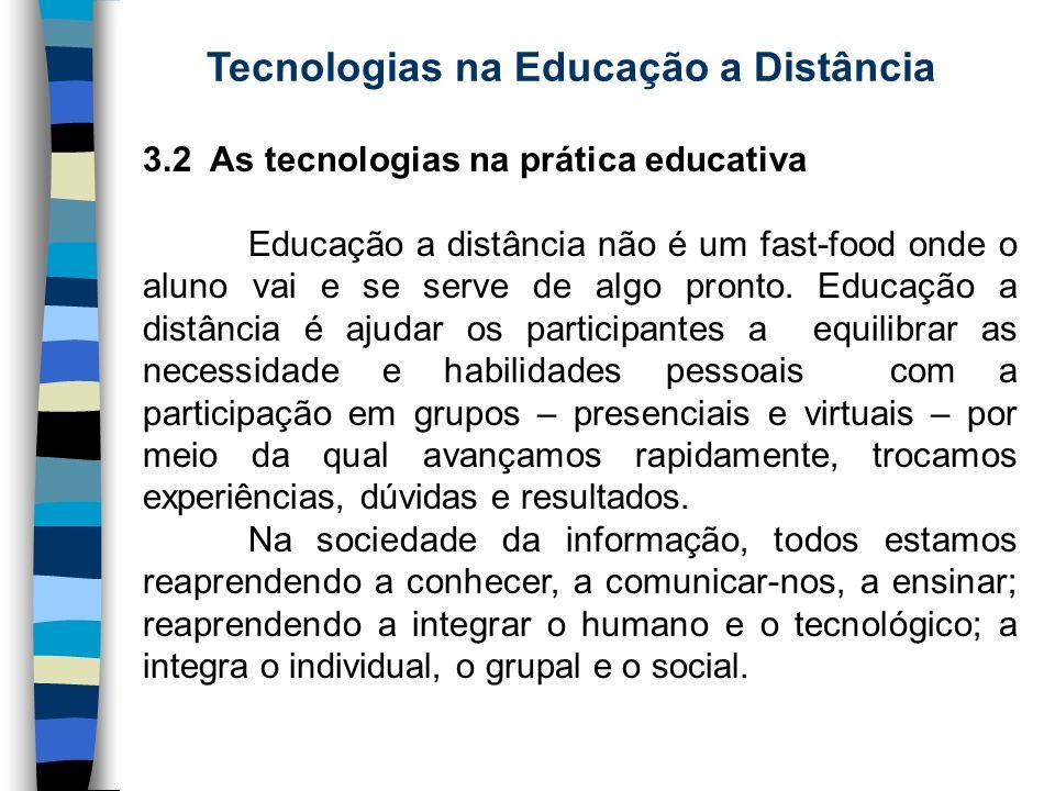 Tecnologias na Educação a Distância 3.2 As tecnologias na prática educativa Educação a distância não é um fast-food onde o aluno vai e se serve de alg