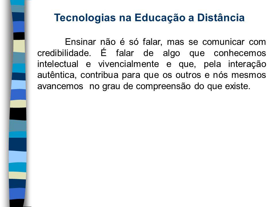 Tecnologias na Educação a Distância Ensinar não é só falar, mas se comunicar com credibilidade. É falar de algo que conhecemos intelectual e vivencial