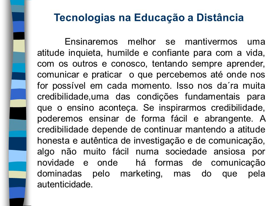 Tecnologias na Educação a Distância Ensinaremos melhor se mantivermos uma atitude inquieta, humilde e confiante para com a vida, com os outros e conos