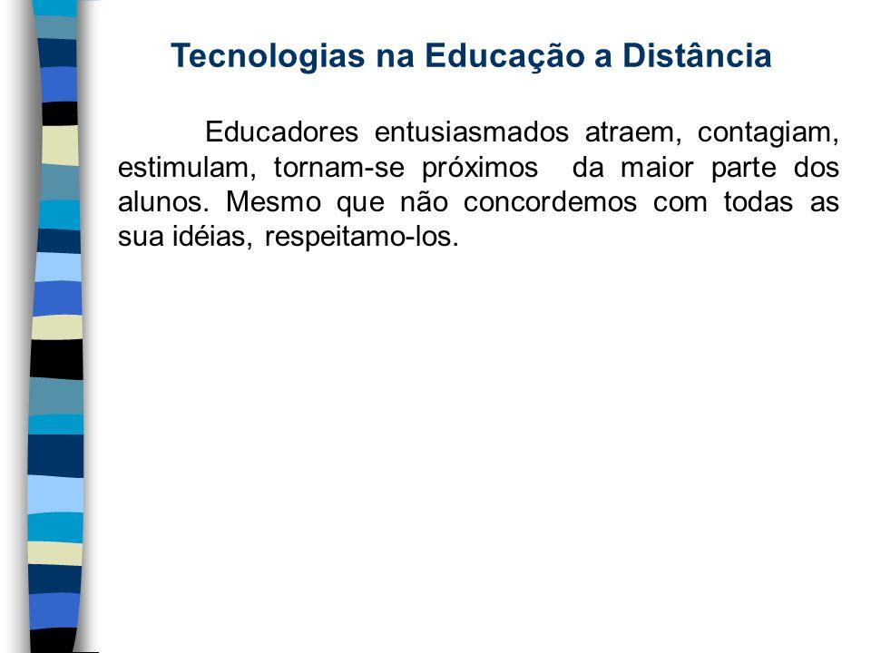 Tecnologias na Educação a Distância Educadores entusiasmados atraem, contagiam, estimulam, tornam-se próximos da maior parte dos alunos. Mesmo que não