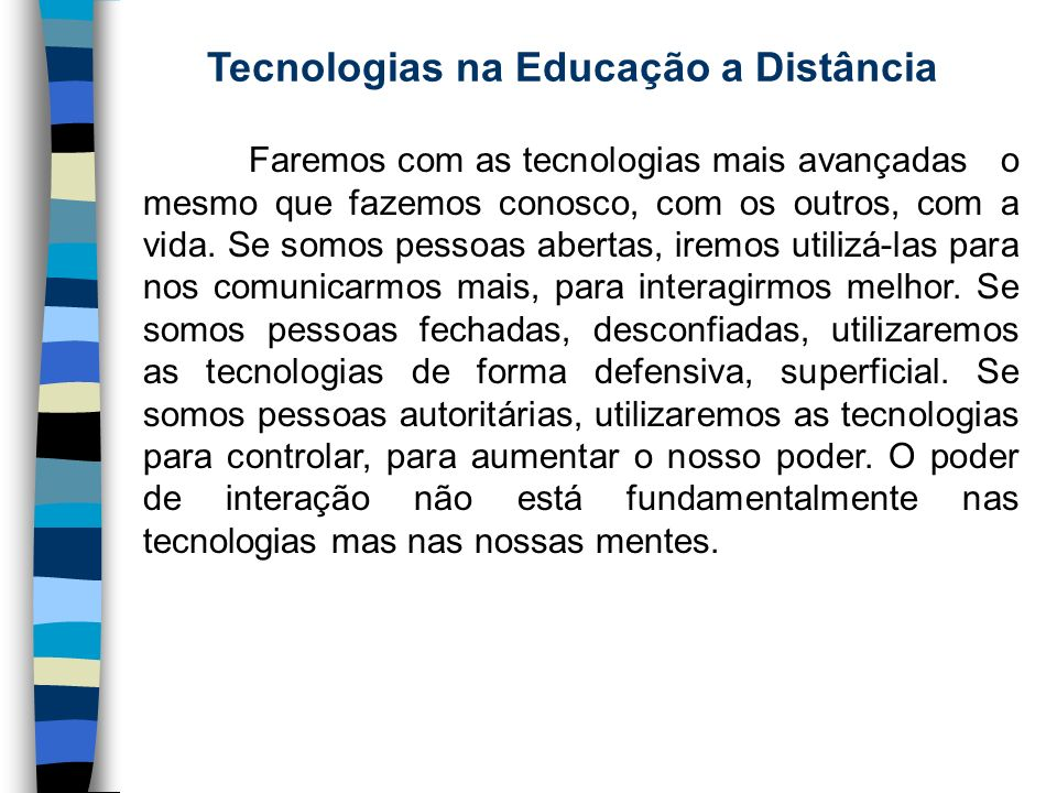 Tecnologias na Educação a Distância Faremos com as tecnologias mais avançadas o mesmo que fazemos conosco, com os outros, com a vida. Se somos pessoas