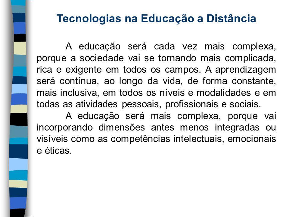 Tecnologias na Educação a Distância A educação será cada vez mais complexa, porque a sociedade vai se tornando mais complicada, rica e exigente em tod