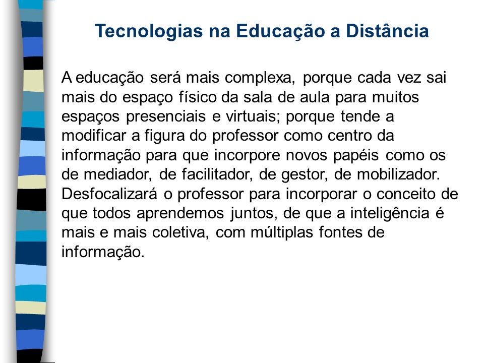 Tecnologias na Educação a Distância A educação será mais complexa, porque cada vez sai mais do espaço físico da sala de aula para muitos espaços prese