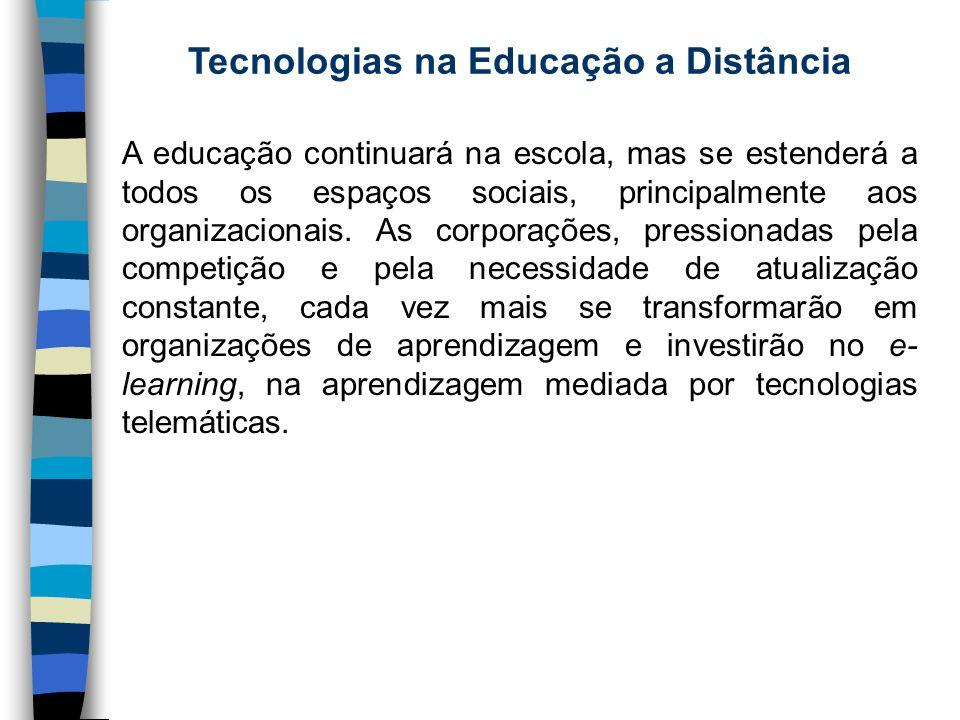 Tecnologias na Educação a Distância A educação continuará na escola, mas se estenderá a todos os espaços sociais, principalmente aos organizacionais.