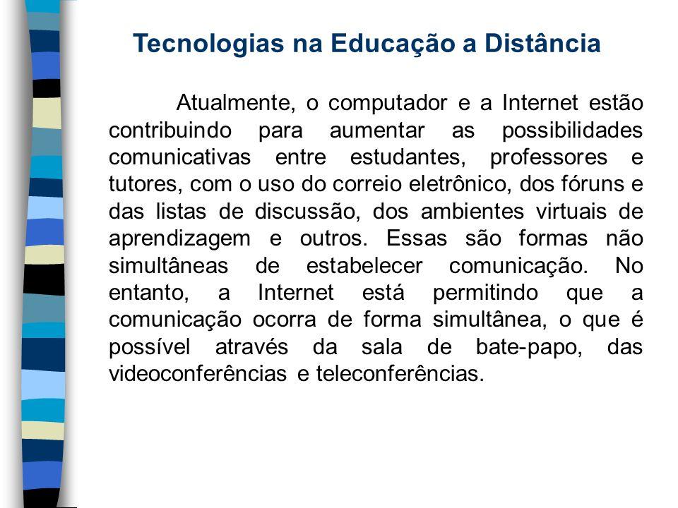 Tecnologias na Educação a Distância Atualmente, o computador e a Internet estão contribuindo para aumentar as possibilidades comunicativas entre estud