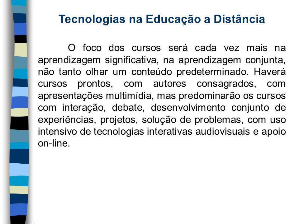 Tecnologias na Educação a Distância O foco dos cursos será cada vez mais na aprendizagem significativa, na aprendizagem conjunta, não tanto olhar um c