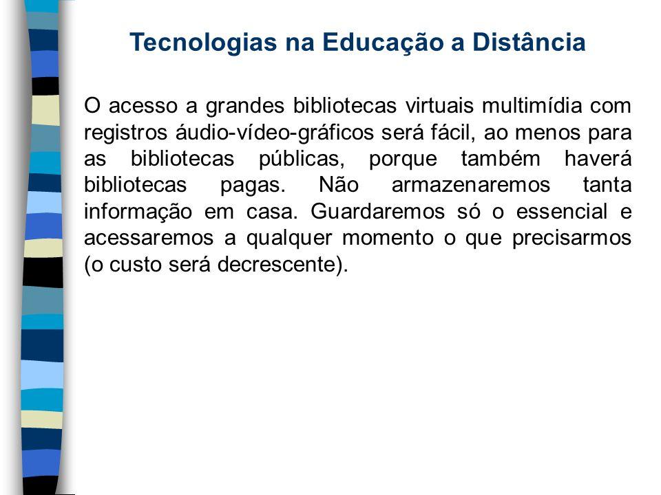 Tecnologias na Educação a Distância O acesso a grandes bibliotecas virtuais multimídia com registros áudio-vídeo-gráficos será fácil, ao menos para as