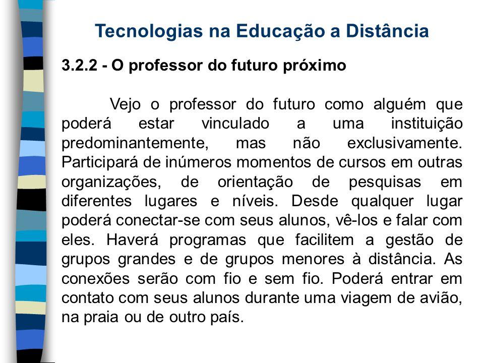 Tecnologias na Educação a Distância 3.2.2 - O professor do futuro próximo Vejo o professor do futuro como alguém que poderá estar vinculado a uma inst