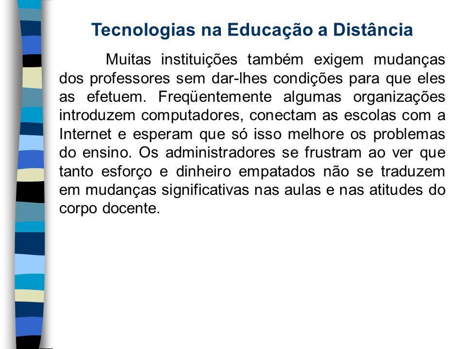 Tecnologias na Educação a Distância Muitas instituições também exigem mudanças dos professores sem dar-lhes condições para que eles as efetuem. Freqüe