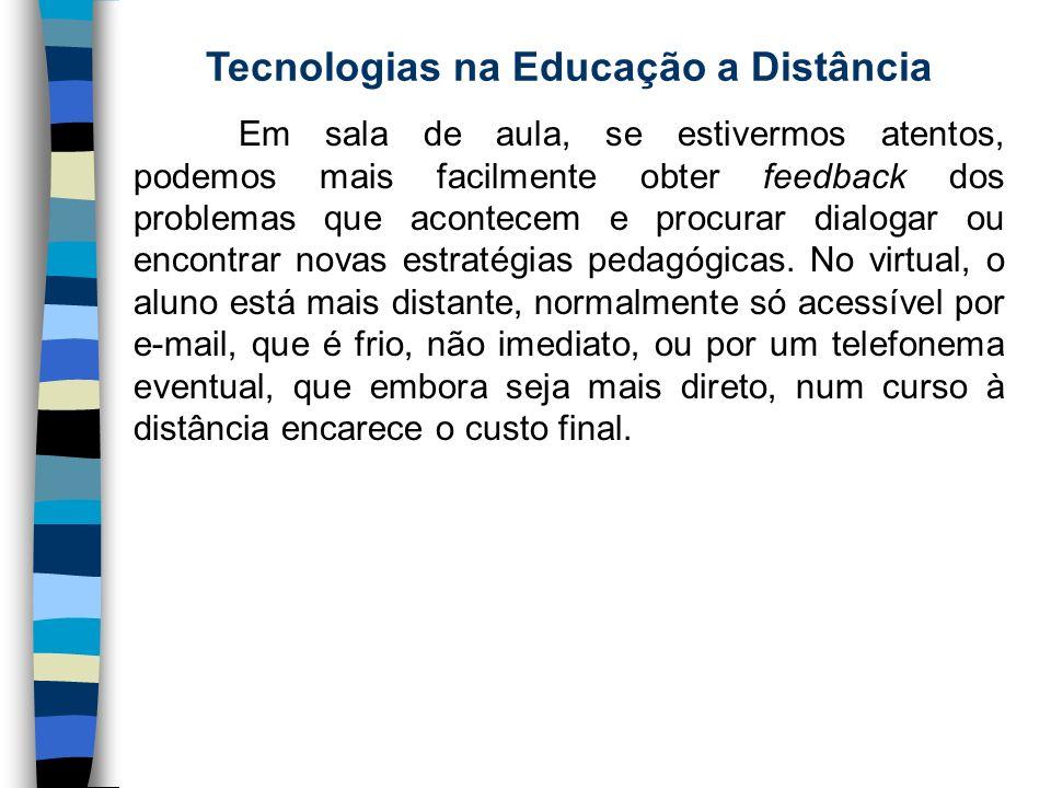Tecnologias na Educação a Distância Em sala de aula, se estivermos atentos, podemos mais facilmente obter feedback dos problemas que acontecem e procu