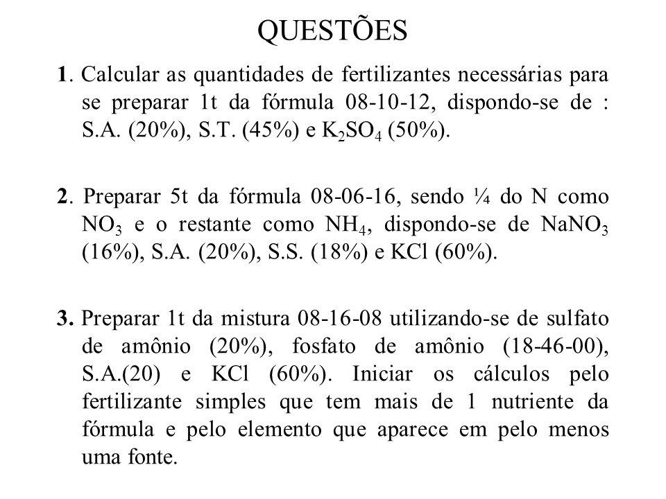 QUESTÕES 1. Calcular as quantidades de fertilizantes necessárias para se preparar 1t da fórmula 08-10-12, dispondo-se de : S.A. (20%), S.T. (45%) e K