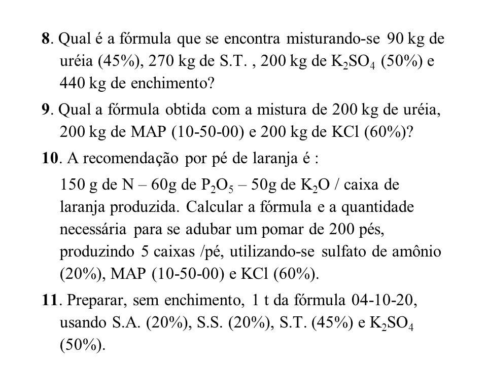 8. Qual é a fórmula que se encontra misturando-se 90 kg de uréia (45%), 270 kg de S.T., 200 kg de K 2 SO 4 (50%) e 440 kg de enchimento? 9. Qual a fór