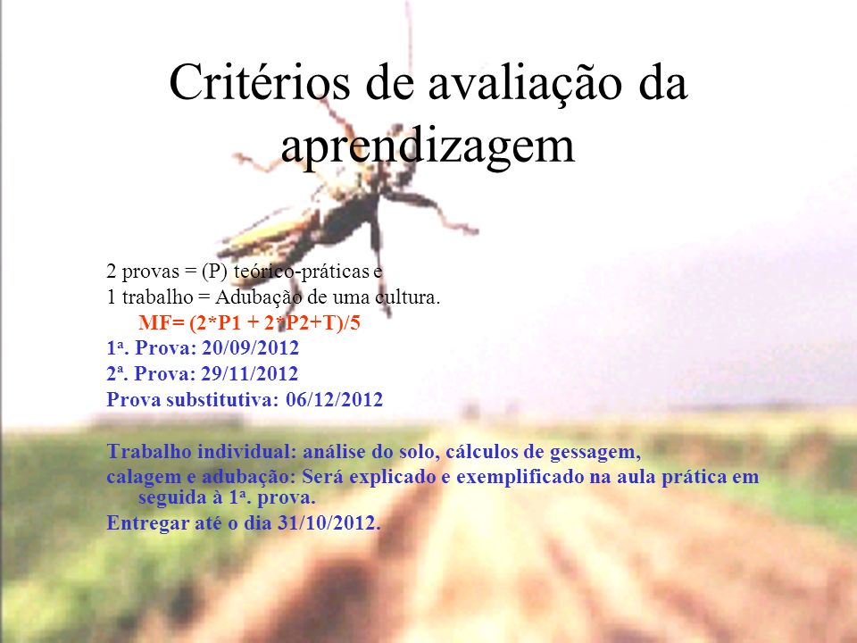 Critérios de avaliação da aprendizagem 2 provas = (P) teórico-práticas e 1 trabalho = Adubação de uma cultura. MF= (2*P1 + 2*P2+T)/5 1 a. Prova: 20/09