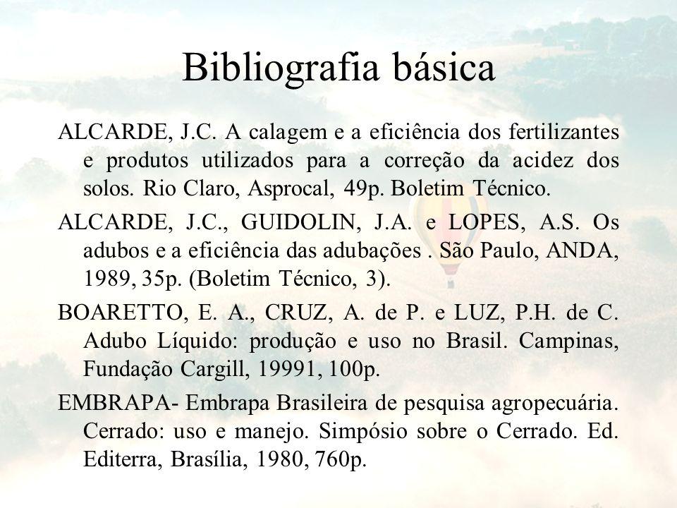 Bibliografia básica ALCARDE, J.C. A calagem e a eficiência dos fertilizantes e produtos utilizados para a correção da acidez dos solos. Rio Claro, Asp
