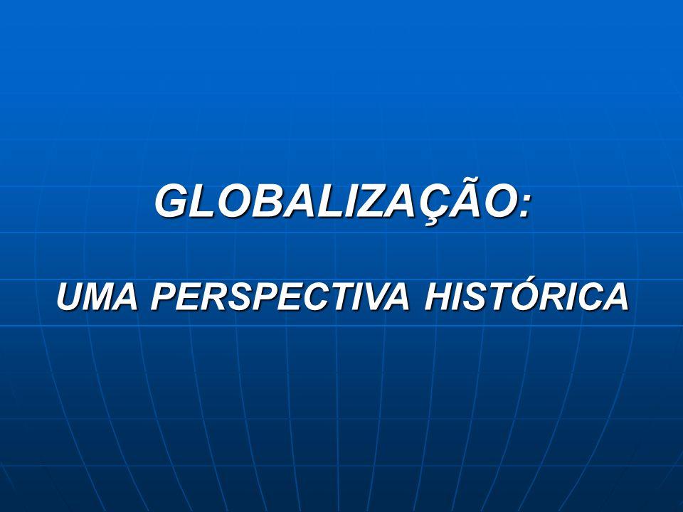 GLOBALIZAÇÃO : UMA PERSPECTIVA HISTÓRICA