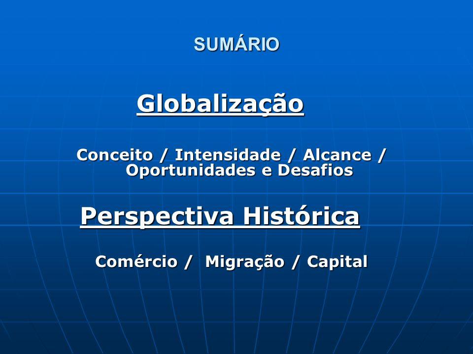 SUMÁRIO Globalização Conceito / Intensidade / Alcance / Oportunidades e Desafios Perspectiva Histórica Comércio / Migração / Capital Comércio / Migraç