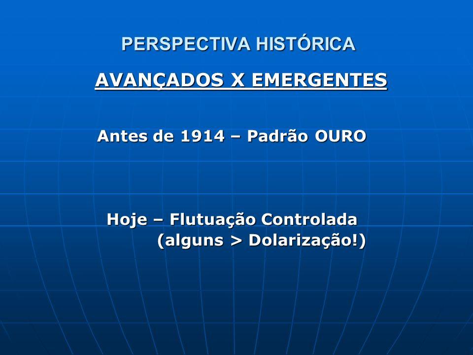 PERSPECTIVA HISTÓRICA Antes de 1914 – Padrão OURO Hoje – Flutuação Controlada (alguns > Dolarização!) (alguns > Dolarização!) AVANÇADOS X EMERGENTES